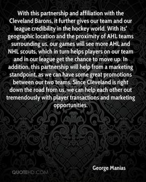 George Manias - With this partnership and affiliation with the Cleveland Barons, it further gives our team and our league credibility in the hockey world. With its' geographic location and the proximity of AHL teams surrounding us, our games will see more AHL and NHL scouts, which in turn helps players on our team and in our league get the chance to move up. In addition, this partnership will help from a marketing standpoint, as we can have some great promotions between our two teams. Since Cleveland is right down the road from us, we can help each other out tremendously with player transactions and marketing opportunities.