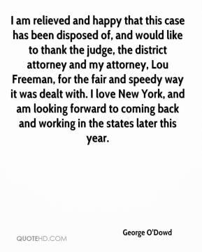 George O'Dowd - I am relieved and happy that this case has been disposed of, and would like to thank the judge, the district attorney and my attorney, Lou Freeman, for the fair and speedy way it was dealt with. I love New York, and am looking forward to coming back and working in the states later this year.
