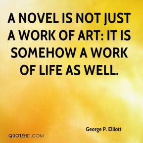 George P. Elliott - A novel is not just a work of art: It is somehow a work of life as well.