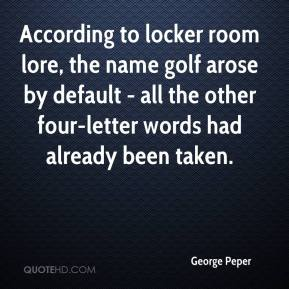 George Peper - According to locker room lore, the name golf arose by default - all the other four-letter words had already been taken.
