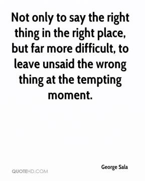 George Sala - Not only to say the right thing in the right place, but far more difficult, to leave unsaid the wrong thing at the tempting moment.