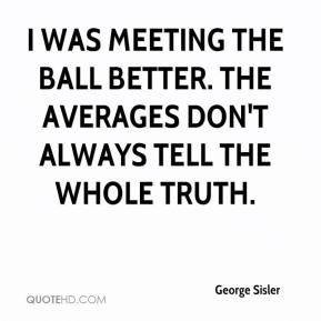I was meeting the ball better. The averages don't always tell the whole truth.