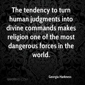 Georgia Harkness - The tendency to turn human judgments into divine commands makes religion one of the most dangerous forces in the world.