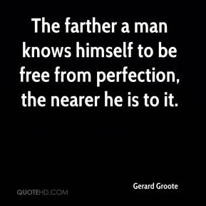 Gerard Groote - The farther a man knows himself to be free from perfection, the nearer he is to it.