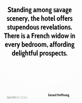 Gerard Hoffnung - Standing among savage scenery, the hotel offers stupendous revelations. There is a French widow in every bedroom, affording delightful prospects.