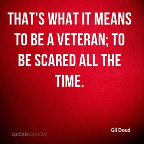 Gil Doud - That's what it means to be a veteran; to be scared all the time.