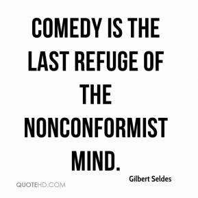 Gilbert Seldes - Comedy is the last refuge of the nonconformist mind.