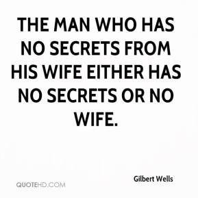 Gilbert Wells - The man who has no secrets from his wife either has no secrets or no wife.