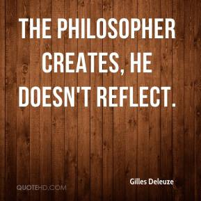 Gilles Deleuze - The philosopher creates, he doesn't reflect.