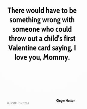 Ginger Hutton - There would have to be something wrong with someone who could throw out a child's first Valentine card saying, I love you, Mommy.