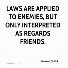 Giovanni Giolitti - Laws are applied to enemies, but only interpreted as regards friends.