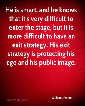 Giuliano Ferrara - He is smart, and he knows that it's very difficult to enter the stage, but it is more difficult to have an exit strategy. His exit strategy is protecting his ego and his public image.
