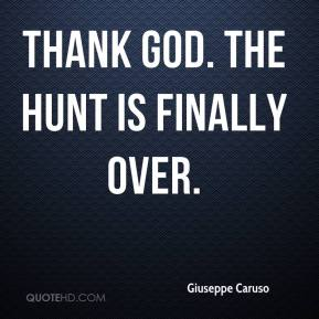 Giuseppe Caruso - Thank God. The hunt is finally over.