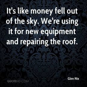 Glen Nix - It's like money fell out of the sky. We're using it for new equipment and repairing the roof.
