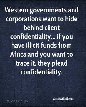 Goodwill Shana - Western governments and corporations want to hide behind client confidentiality... if you have illicit funds from Africa and you want to trace it, they plead confidentiality.