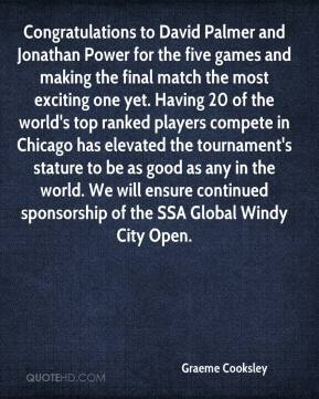 Graeme Cooksley - Congratulations to David Palmer and Jonathan Power for the five games and making the final match the most exciting one yet. Having 20 of the world's top ranked players compete in Chicago has elevated the tournament's stature to be as good as any in the world. We will ensure continued sponsorship of the SSA Global Windy City Open.