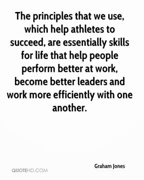 Graham Jones - The principles that we use, which help athletes to succeed, are essentially skills for life that help people perform better at work, become better leaders and work more efficiently with one another.