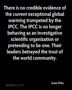 Grant Miles - There is no credible evidence of the current exceptional global warming trumpeted by the IPCC. The IPCC is no longer behaving as an investigative scientific organization or pretending to be one. Their leaders betrayed the trust of the world community.