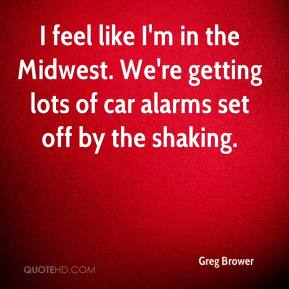 Greg Brower - I feel like I'm in the Midwest. We're getting lots of car alarms set off by the shaking.