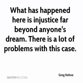 Greg Kehoe - What has happened here is injustice far beyond anyone's dream. There is a lot of problems with this case.