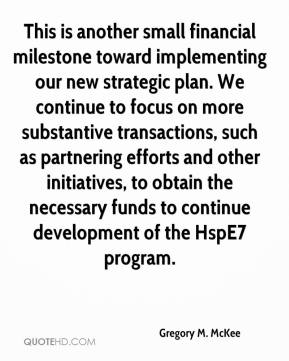 Gregory M. McKee - This is another small financial milestone toward implementing our new strategic plan. We continue to focus on more substantive transactions, such as partnering efforts and other initiatives, to obtain the necessary funds to continue development of the HspE7 program.
