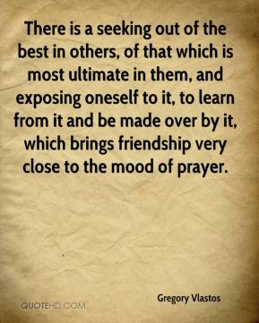 Gregory Vlastos - There is a seeking out of the best in others, of that which is most ultimate in them, and exposing oneself to it, to learn from it and be made over by it, which brings friendship very close to the mood of prayer.