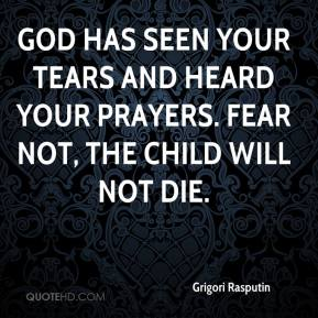 Grigori Rasputin - God has seen your tears and heard your prayers. Fear not, the child will not die.
