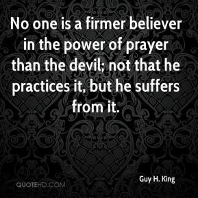 Guy H. King - No one is a firmer believer in the power of prayer than the devil; not that he practices it, but he suffers from it.