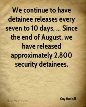 Guy Rudisill - We continue to have detainee releases every seven to 10 days, ... Since the end of August, we have released approximately 2,800 security detainees.