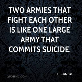 Two armies that fight each other is like one large army that commits suicide.