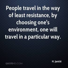 H. Janicki - People travel in the way of least resistance, by choosing one's environment, one will travel in a particular way.