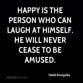 Habib Bourguiba - Happy is the person who can laugh at himself. He will never cease to be amused.