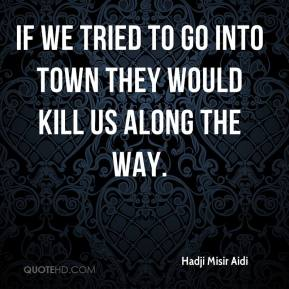 Hadji Misir Aidi - If we tried to go into town they would kill us along the way.
