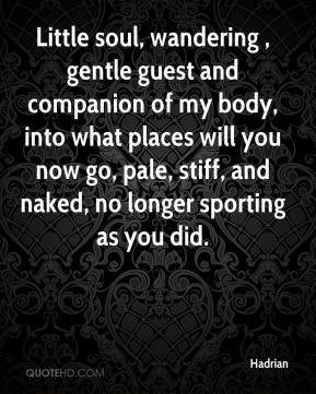 Hadrian - Little soul, wandering , gentle guest and companion of my body, into what places will you now go, pale, stiff, and naked, no longer sporting as you did.