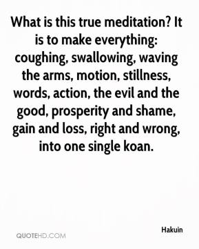 Hakuin - What is this true meditation? It is to make everything: coughing, swallowing, waving the arms, motion, stillness, words, action, the evil and the good, prosperity and shame, gain and loss, right and wrong, into one single koan.