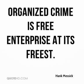 Hank Messick - Organized crime is free enterprise at its freest.