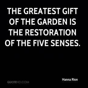 Hanna Rion - The greatest gift of the garden is the restoration of the five senses.