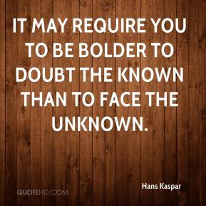 Hans Kaspar - It may require you to be bolder to doubt the known than to face the unknown.
