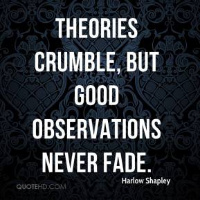 Harlow Shapley - Theories crumble, but good observations never fade.