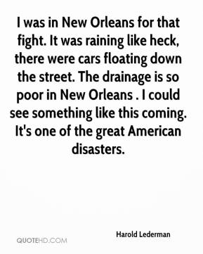 Harold Lederman - I was in New Orleans for that fight. It was raining like heck, there were cars floating down the street. The drainage is so poor in New Orleans . I could see something like this coming. It's one of the great American disasters.