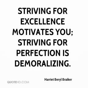 Harriet Beryl Braiker - Striving for excellence motivates you; striving for perfection is demoralizing.
