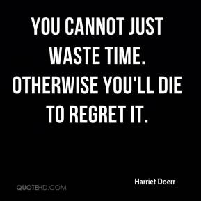 Harriet Doerr - You cannot just waste time. Otherwise you'll die to regret it.