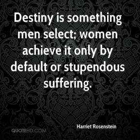 Harriet Rosenstein - Destiny is something men select; women achieve it only by default or stupendous suffering.