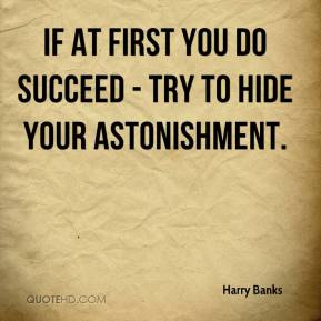 Harry Banks - If at first you do succeed - try to hide your astonishment.