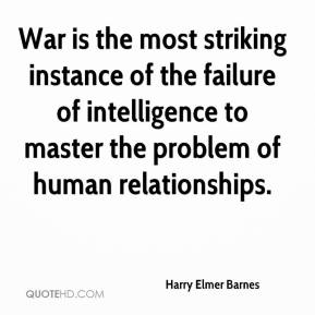 Harry Elmer Barnes - War is the most striking instance of the failure of intelligence to master the problem of human relationships.