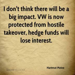Hartmut Meine - I don't think there will be a big impact. VW is now protected from hostile takeover, hedge funds will lose interest.