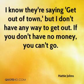 Hattie Johns - I know they're saying 'Get out of town,' but I don't have any way to get out. If you don't have no money, you can't go.