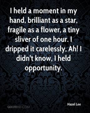 Hazel Lee - I held a moment in my hand, brilliant as a star, fragile as a flower, a tiny sliver of one hour. I dripped it carelessly, Ah! I didn't know, I held opportunity.