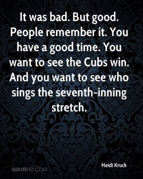 Heidi Kruck - It was bad. But good. People remember it. You have a good time. You want to see the Cubs win. And you want to see who sings the seventh-inning stretch.