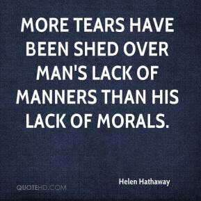 Helen Hathaway - More tears have been shed over man's lack of manners than his lack of morals.